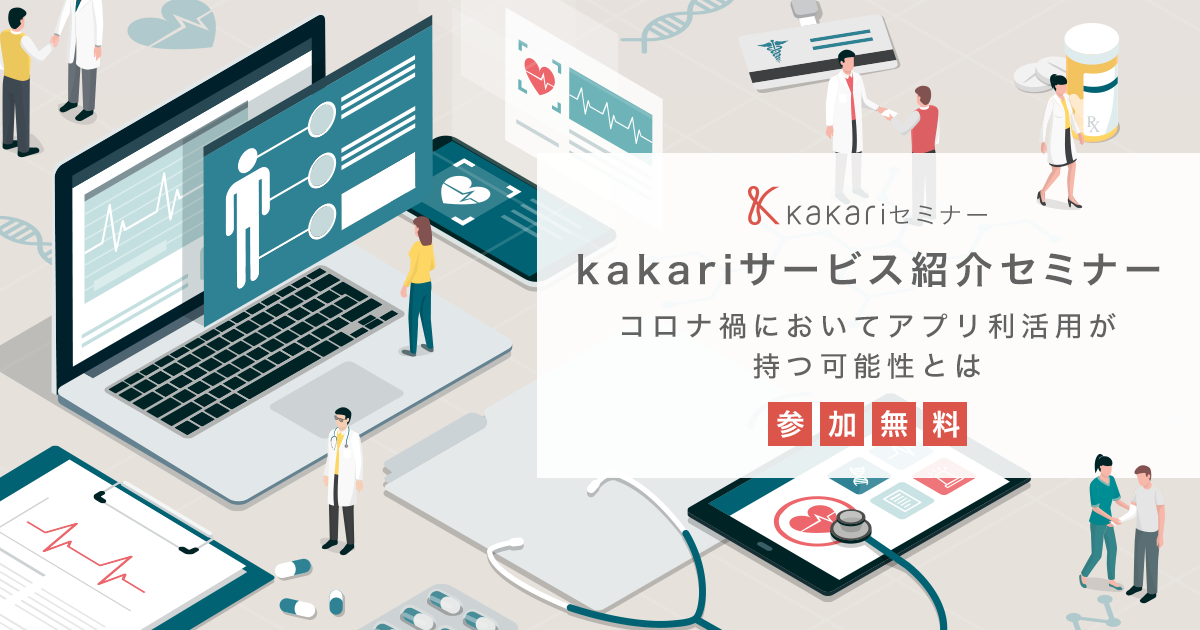 kakariサービス紹介セミナー - コロナ禍においてアプリ利活用が持つ可能性とは –